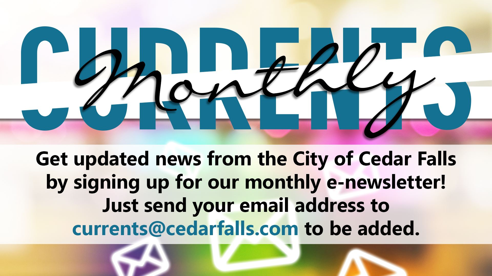 email currents@cedarfalls.com to sign up for the e-newsletter